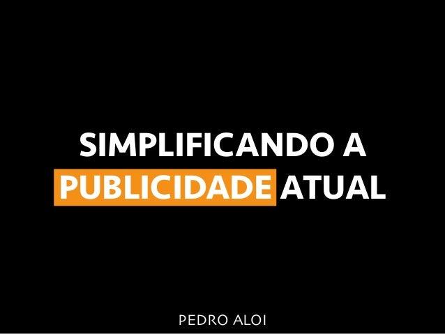 SIMPLIFICANDO A PUBLICIDADE ATUAL PEDRO ALOI