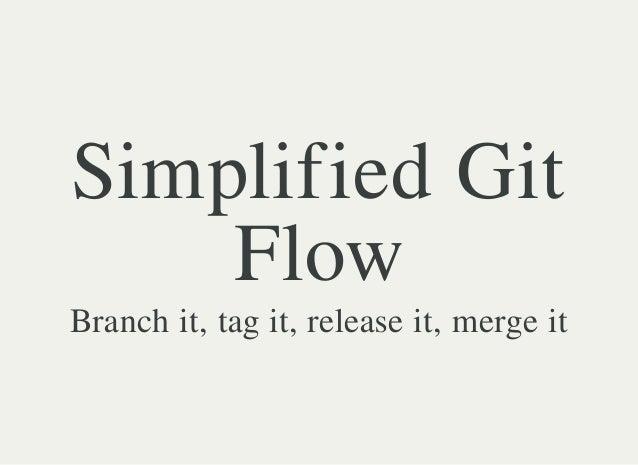 Simplified Git Flow Branch it, tag it, release it, merge it