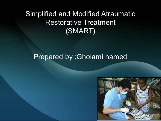 Simplified and Modified Atraumatic Restorative Treatment (SMART) Prepared by :Gholami hamed