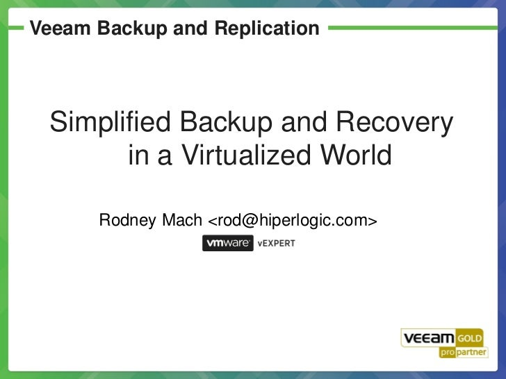 Veeam Backup and Replication Simplified Backup and Recovery       in a Virtualized World      Rodney Mach <rod@hiperlogic....