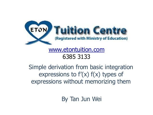 www.etontuition.com 6385 3133 Simple derivation from basic integration expressions to f'(x) f(x) types of expressions with...