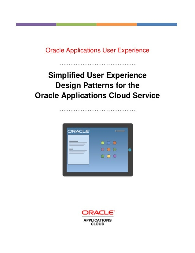 Oracle Applications User Experience …………………………… Simplified User Experience Design Patterns for the Oracle Applications Clo...