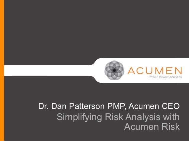 Dr. Dan Patterson PMP, Acumen CEO    Simplifying Risk Analysis with                     Acumen Risk
