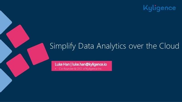 Simplify Data Analytics over the Cloud Luke Han | luke.han@kyligence.io • Co-founder & CEO of Kyligence Inc.