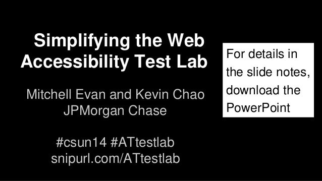 Simplifying the Web Accessibility Test Lab Mitchell Evan and Kevin Chao JPMorgan Chase #csun14 #ATtestlab snipurl.com/ATte...