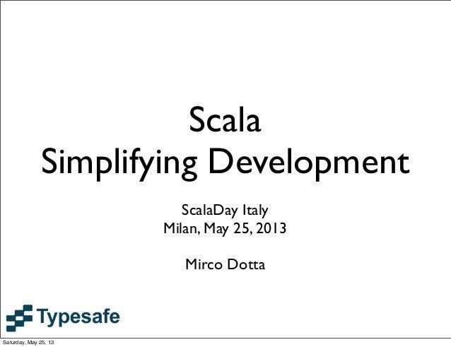 ScalaSimplifying DevelopmentScalaDay ItalyMilan, May 25, 2013Mirco DottaSaturday, May 25, 13