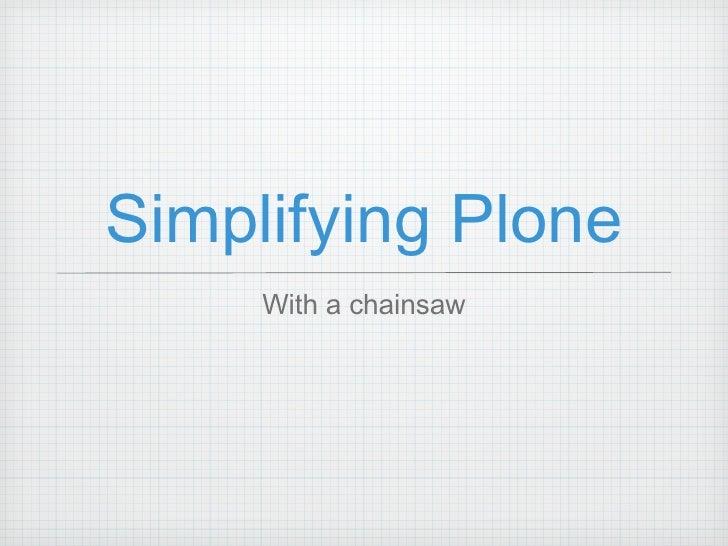 Simplifying Plone <ul><li>With a chainsaw </li></ul>