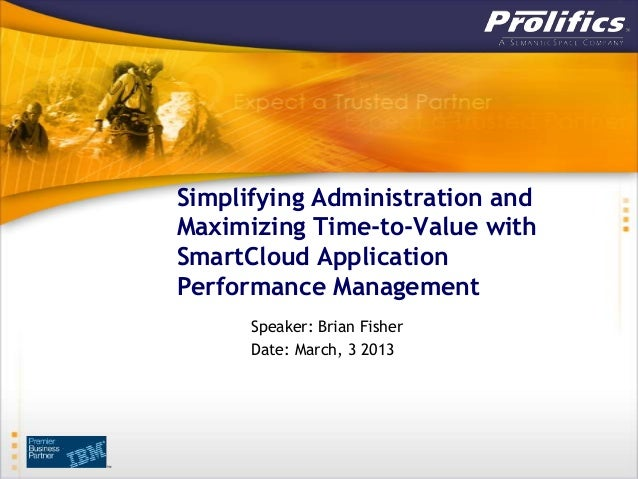 Simplifying Administration andMaximizing Time-to-Value withSmartCloud ApplicationPerformance Management      Speaker: Bria...