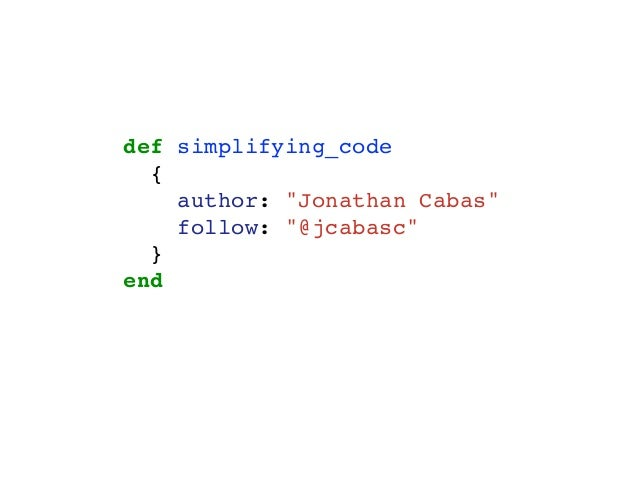 "def simplifying_code { author: ""Jonathan Cabas"" follow: ""@jcabasc"" } end"