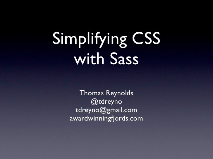 Simplifying CSS    with Sass      Thomas Reynolds          @tdreyno     tdreyno@gmail.com   awardwinningfjords.com