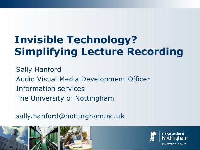 Invisible Technology? Simplifying Lecture Recording Sally Hanford Audio Visual Media Development Officer Information servi...