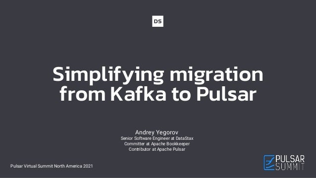 Simplifying migration from Kafka to Pulsar Andrey Yegorov Senior Software Engineer at DataStax Committer at Apache Bookkee...