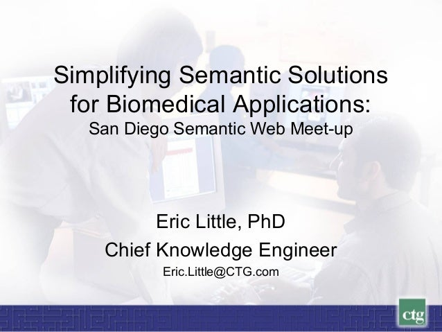 Simplifying Semantic Solutions for Biomedical Applications: San Diego Semantic Web Meet-up Eric Little, PhD Chief Knowledg...