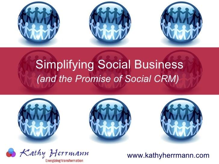Simplifying Social Business (and the Promise of Social CRM)   www.kathyherrmann.com ©2010 Kathy Herrmann