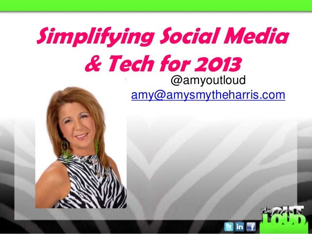Simplifying Social Media    & Tech for 2013              @amyoutloud         amy@amysmytheharris.com