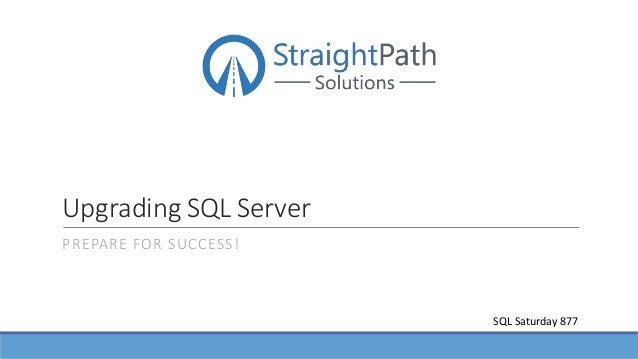 Upgrading SQL Server PREPARE FOR SUCCESS! SQL Saturday 877