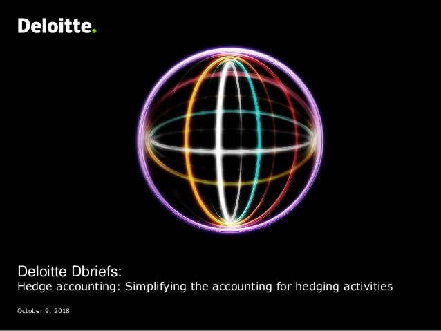 Deloitte Dbriefs: Hedge accounting: Simplifying the accounting for hedging activities October 9, 2018