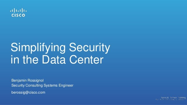 Benjamin Rossignol Security Consulting Systems Engineer berossig@cisco.com Simplifying Security in the Data Center
