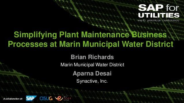 A collaboration of: Simplifying Plant Maintenance Business Processes at Marin Municipal Water District Brian Richards Mari...