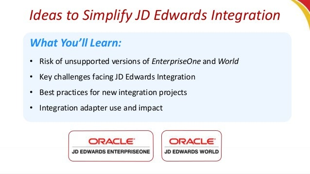 Ideas to Simplify JD Edwards Integration What You'll Learn: • Risk of unsupported versions of EnterpriseOne and World • Ke...