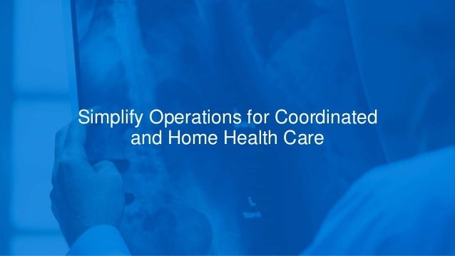 Simplify Operations for Coordinated and Home Health Care