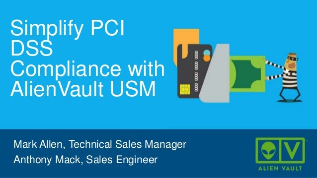 Simplify PCI DSS Compliance with AlienVault USM Mark Allen, Technical Sales Manager Anthony Mack, Sales Engineer