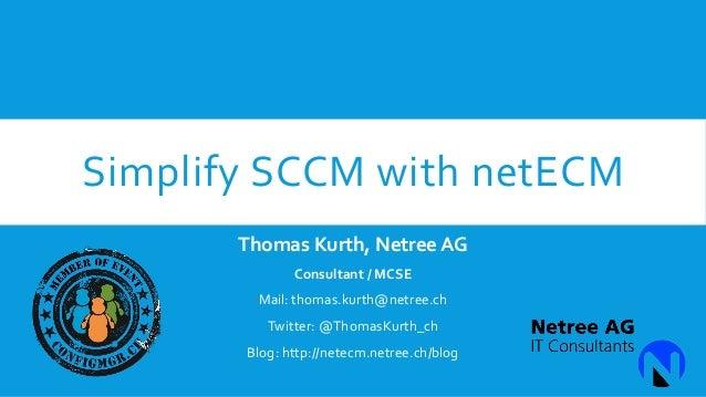 Simplify SCCM with netECM Thomas Kurth, Netree AG Consultant / MCSE  Mail: thomas.kurth@netree.ch Twitter: @ThomasKurth_ch...
