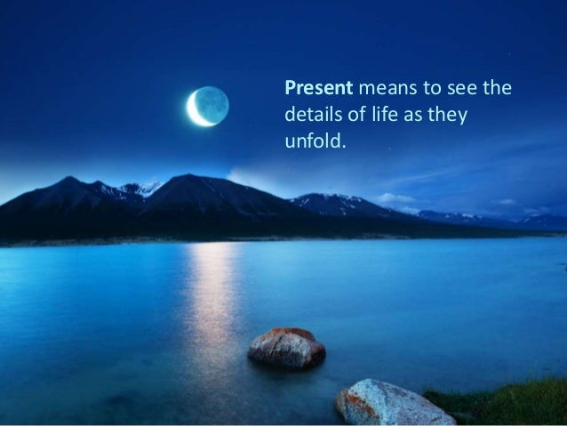 Present means to see the details of life as they unfold.