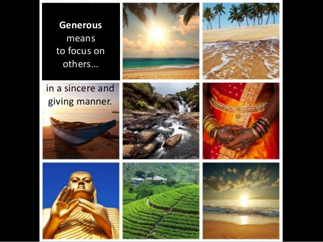 Generous means to focus on others… in a sincere and giving manner.
