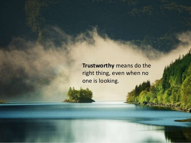Trustworthy means do the right thing, even when no one is looking.