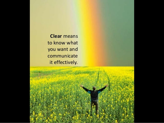 Clear means to know what you want and communicate it effectively.