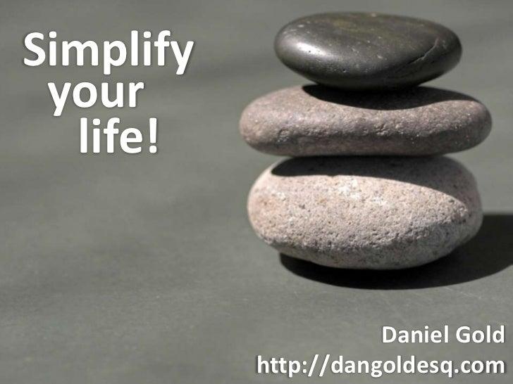 Simplify <br />your <br />life!<br />Daniel Gold<br />http://dangoldesq.com<br />