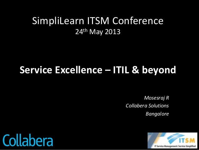 SimpliLearn ITSM Conference24th May 2013Service Excellence – ITIL & beyondMosesraj RCollabera SolutionsBangalore