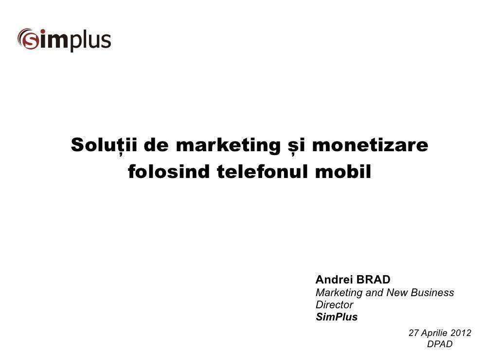 Soluții de marketing și monetizare     folosind telefonul mobil                       Andrei BRAD                       Ma...