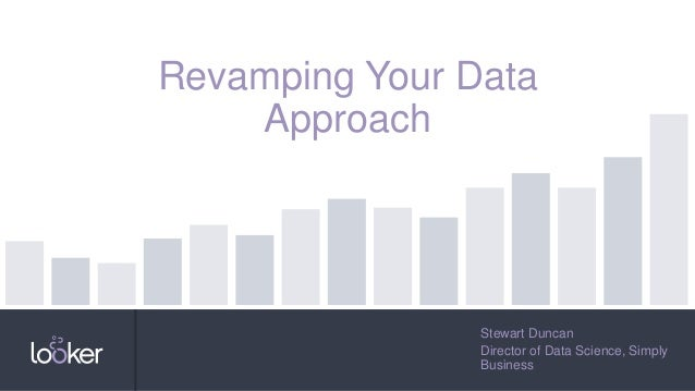 Stewart Duncan Director of Data Science, Simply Business Revamping Your Data Approach