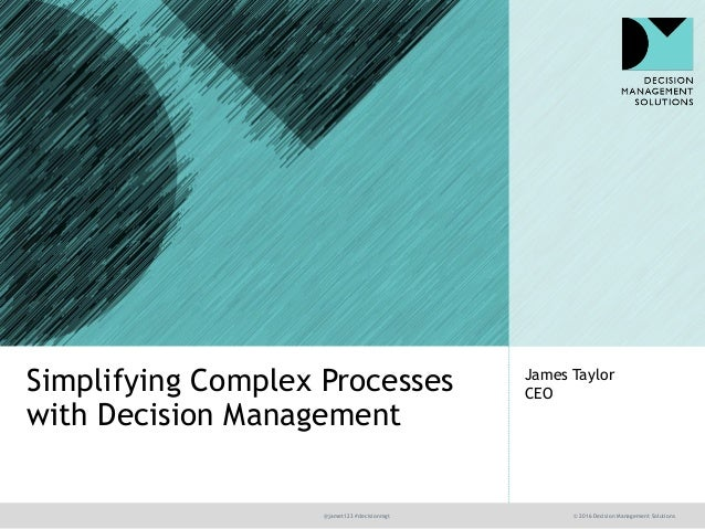 @jamet123 #decisionmgt © 2016 Decision Management Solutions James Taylor CEOSimplifying Complex Processes with Decision Ma...