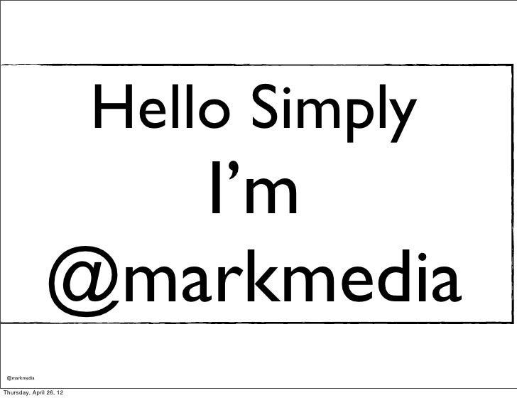 Hello Simply                  I'm               @markmedia @markmediaThursday, April 26, 12