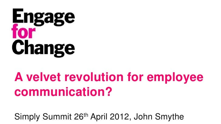 A velvet revolution for employeecommunication?Simply Summit 26th April 2012, John Smythe                                  ...