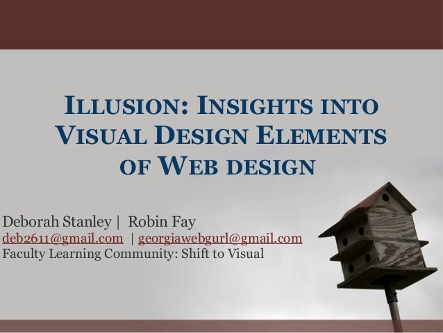 ILLUSION: INSIGHTS INTO VISUAL DESIGN ELEMENTS OF WEB DESIGN Deborah Stanley | Robin Fay deb2611@gmail.com | georgiawebgur...