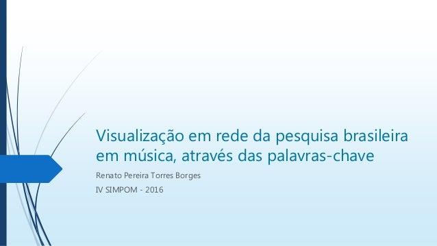 Visualização em rede da pesquisa brasileira em música, através das palavras-chave Renato Pereira Torres Borges IV SIMPOM -...