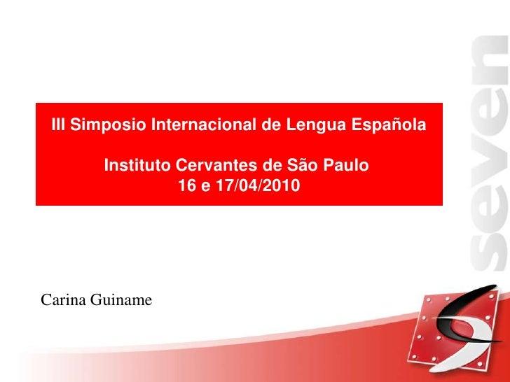 III Simposio Internacional de Lengua Española<br />Instituto Cervantes de São Paulo <br />16 e 17/04/2010<br />Carina Guin...