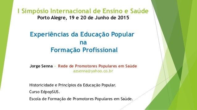 I Simpósio Internacional de Ensino e Saúde Porto Alegre, 19 e 20 de Junho de 2015 Experiências da Educação Popular na Form...