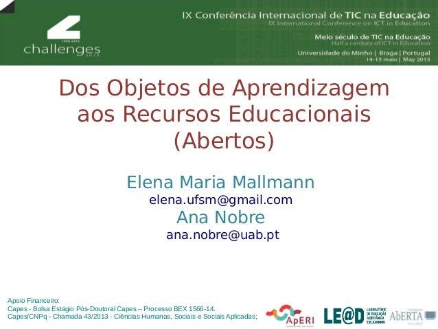 Dos Objetos de Aprendizagem aos Recursos Educacionais (Abertos) Elena Maria Mallmann elena.ufsm@gmail.com Ana Nobre ana.no...
