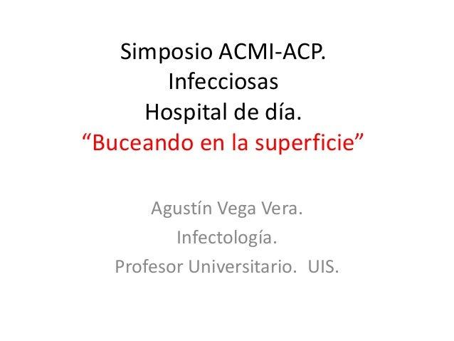 """Simposio ACMI-ACP. Infecciosas Hospital de día. """"Buceando en la superficie"""" Agustín Vega Vera. Infectología. Profesor Univ..."""
