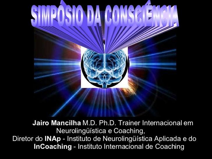 Jairo Mancilha  M.D. Ph.D. Trainer Internacional em Neurolingüística e Coaching,    Diretor do  INAp  - Instituto de Neuro...