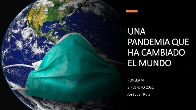 UNA PANDEMIA QUE HA CAMBIADO EL MUNDO FUNSEAM 3 FEBRERO 2021 José Juan Ruiz