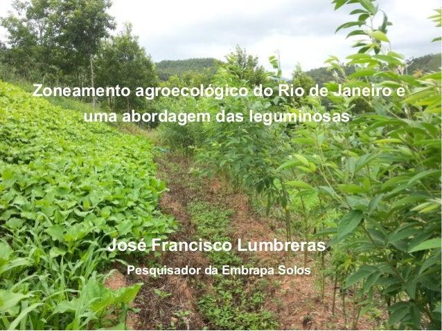 SolosSolos Zoneamento agroecológico do Rio de Janeiro e uma abordagem das leguminosas José Francisco Lumbreras Pesquisador...