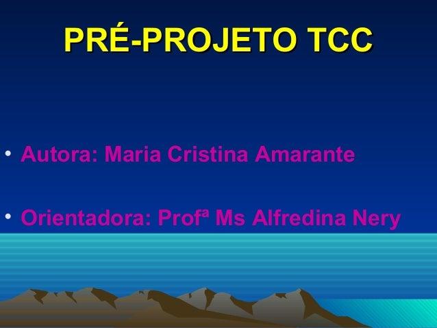 PRÉ-PROJETO TCCPRÉ-PROJETO TCC• Autora: Maria Cristina Amarante• Orientadora: Profª Ms Alfredina Nery