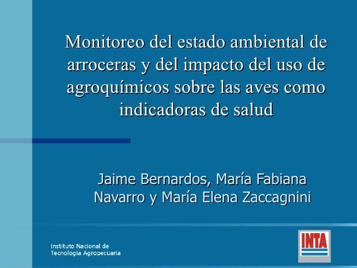 Jaime Bernardos, María Fabiana Navarro y María Elena Zaccagnini Monitoreo del estado ambiental de arroceras y del impacto ...