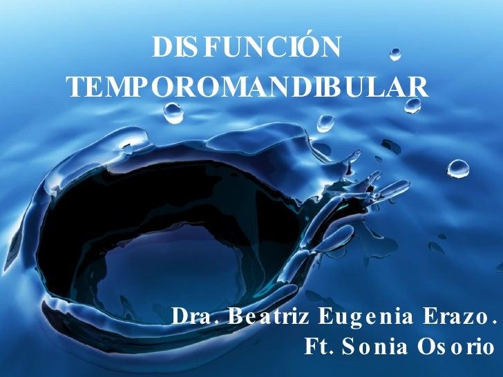 DISFUNCIÓN TEMPOROMANDIBULAR Dra. Beatriz Eugenia Erazo. Ft. Sonia Osorio